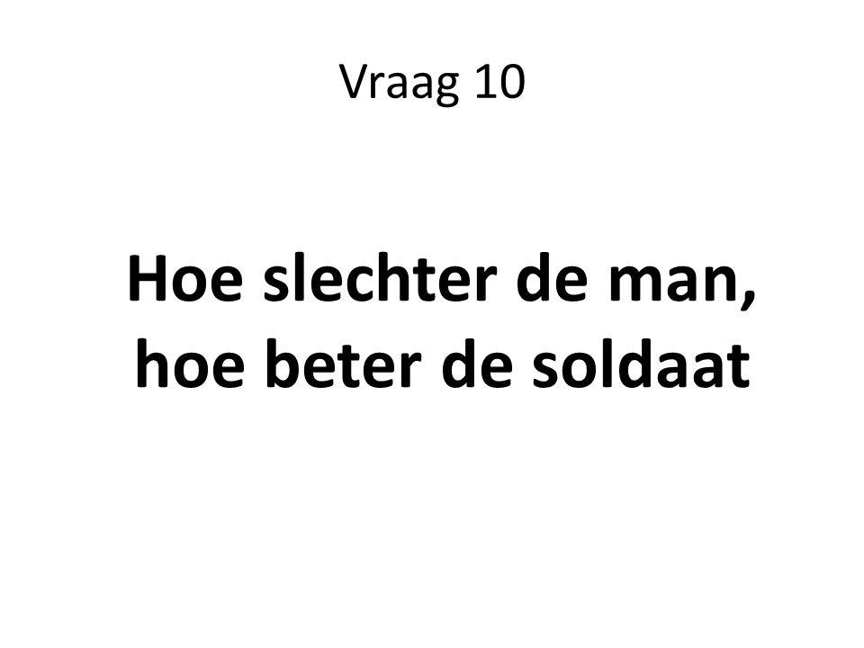 Vraag 10 Hoe slechter de man, hoe beter de soldaat