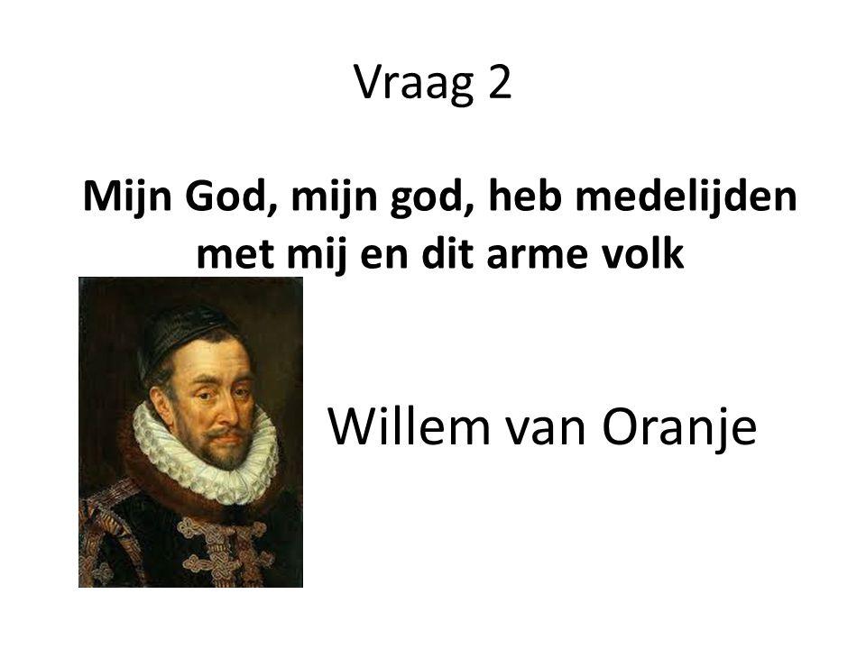 Vraag 2 Mijn God, mijn god, heb medelijden met mij en dit arme volk Willem van Oranje