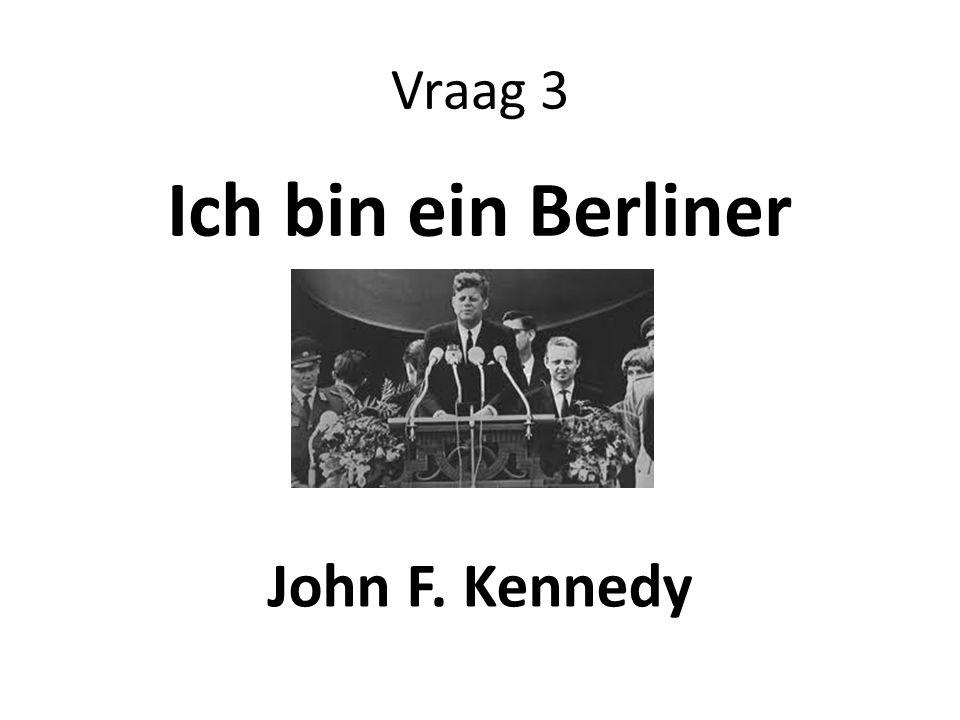 Vraag 3 Ich bin ein Berliner John F. Kennedy