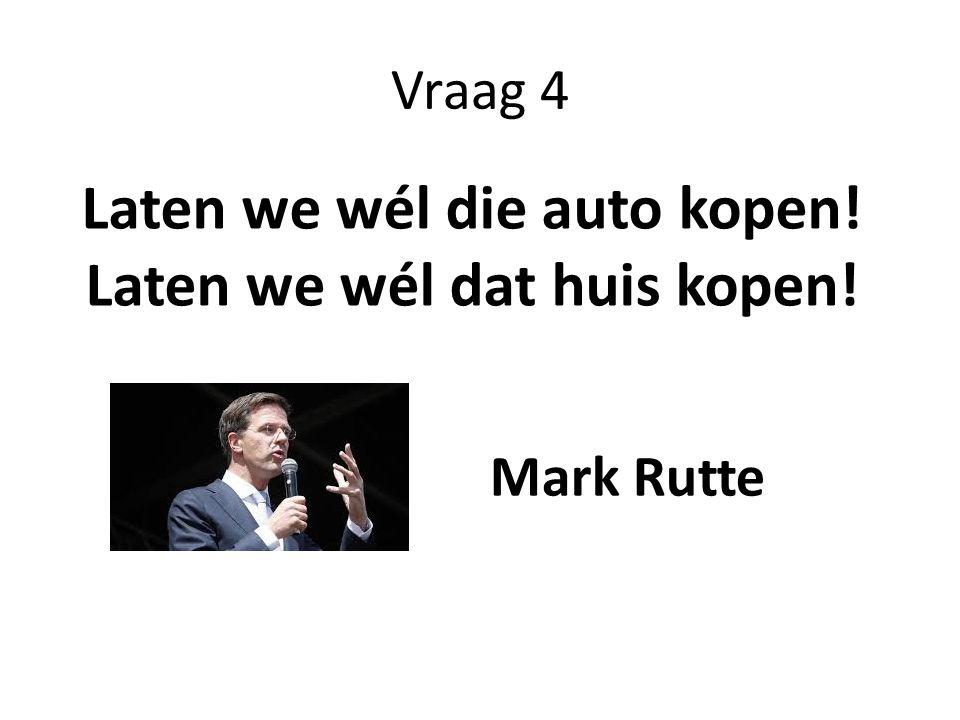 Vraag 4 Laten we wél die auto kopen! Laten we wél dat huis kopen! Mark Rutte