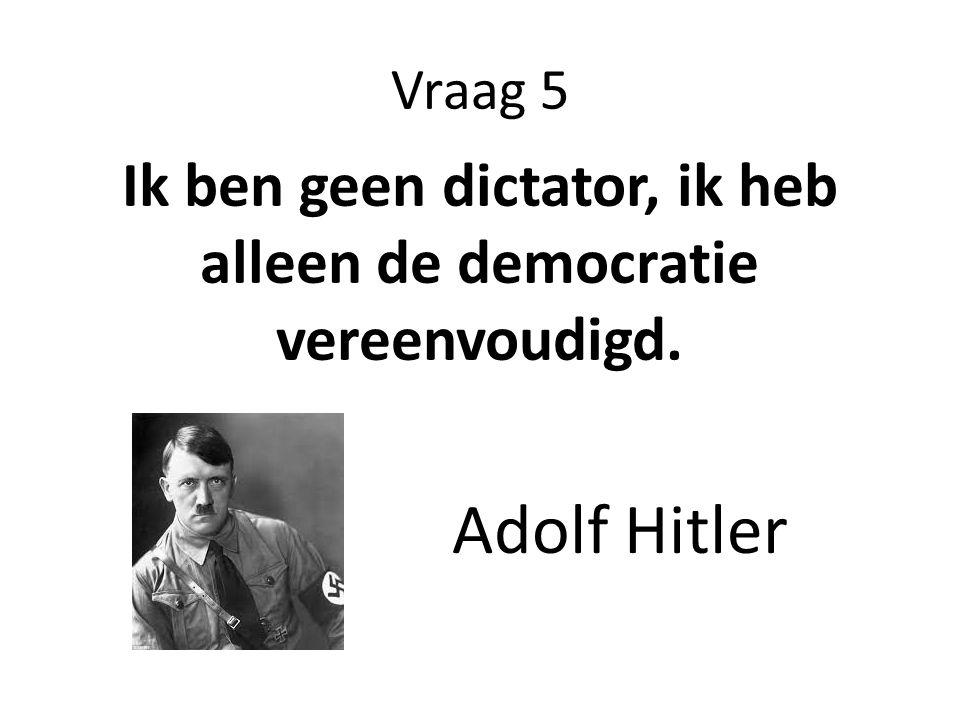 Vraag 5 Ik ben geen dictator, ik heb alleen de democratie vereenvoudigd. Adolf Hitler