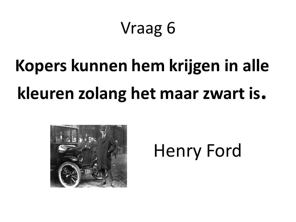 Vraag 6 Kopers kunnen hem krijgen in alle kleuren zolang het maar zwart is. Henry Ford