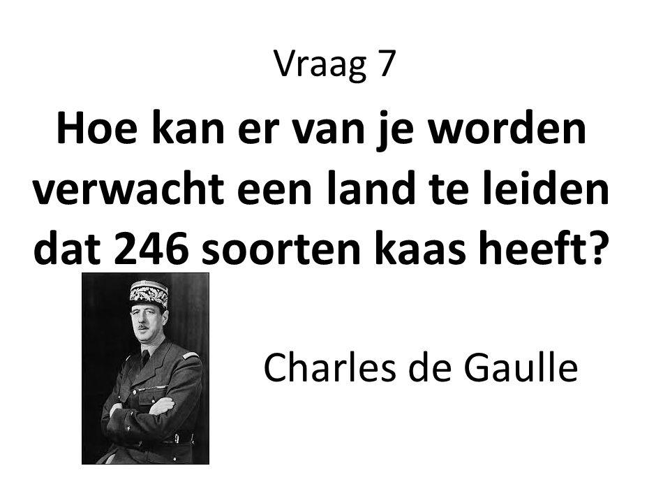 Vraag 7 Hoe kan er van je worden verwacht een land te leiden dat 246 soorten kaas heeft? Charles de Gaulle