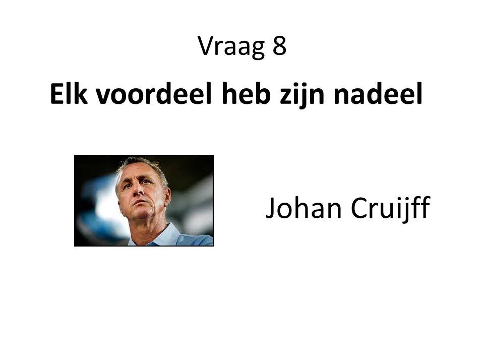 Vraag 8 Elk voordeel heb zijn nadeel Johan Cruijff