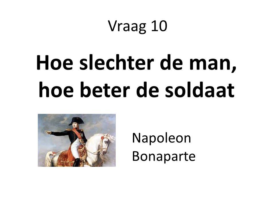 Vraag 10 Hoe slechter de man, hoe beter de soldaat Napoleon Bonaparte