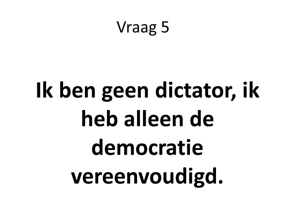 Vraag 5 Ik ben geen dictator, ik heb alleen de democratie vereenvoudigd.