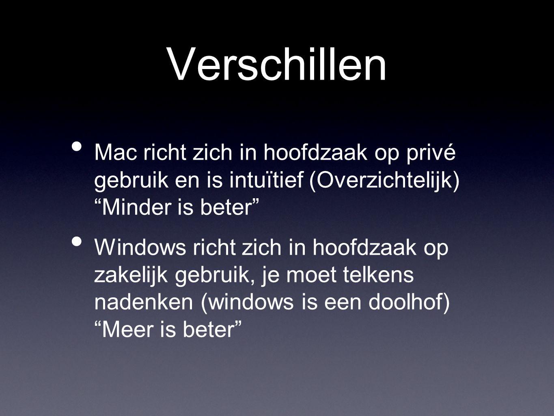Verschillen • Mac richt zich in hoofdzaak op privé gebruik en is intuïtief (Overzichtelijk) Minder is beter • Windows richt zich in hoofdzaak op zakelijk gebruik, je moet telkens nadenken (windows is een doolhof) Meer is beter