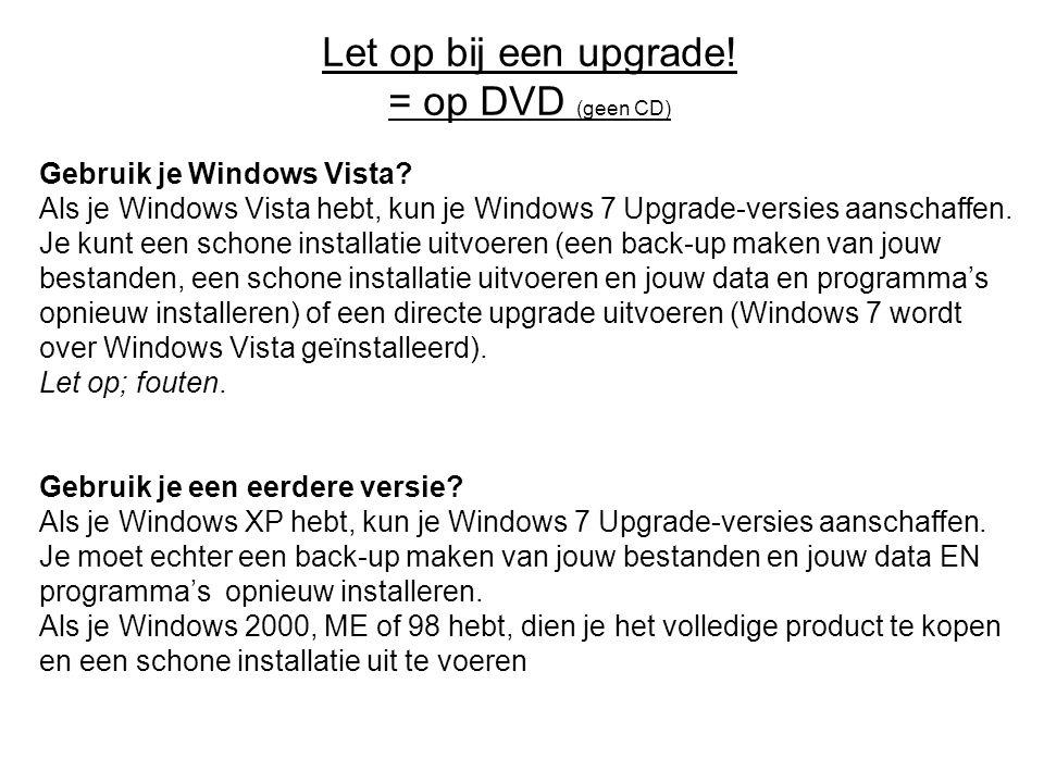 Let op bij een upgrade! = op DVD (geen CD) Gebruik je Windows Vista? Als je Windows Vista hebt, kun je Windows 7 Upgrade-versies aanschaffen. Je kunt