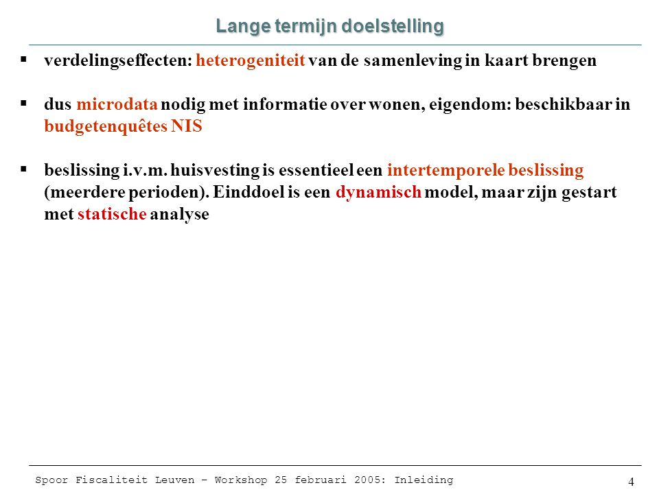 Spoor Fiscaliteit Leuven – Workshop 25 februari 2005: Inleiding 4 Lange termijn doelstelling  verdelingseffecten: heterogeniteit van de samenleving in kaart brengen  dus microdata nodig met informatie over wonen, eigendom: beschikbaar in budgetenquêtes NIS  beslissing i.v.m.