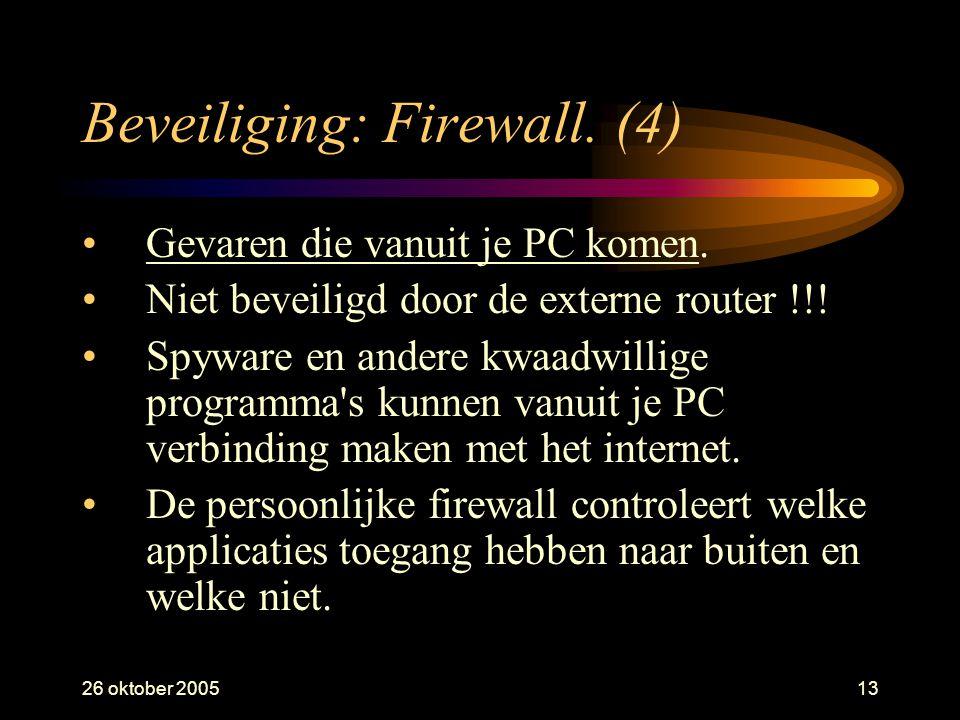 26 oktober 200513 Beveiliging: Firewall. (4) •Gevaren die vanuit je PC komen. •Niet beveiligd door de externe router !!! •Spyware en andere kwaadwilli