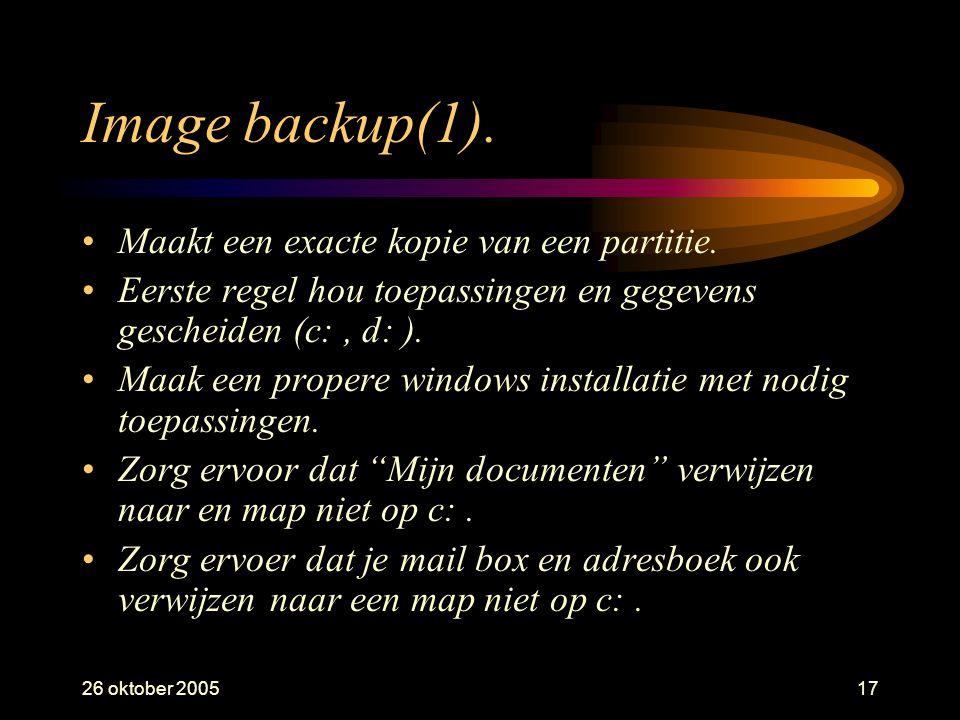 26 oktober 200517 Image backup(1). •Maakt een exacte kopie van een partitie. •Eerste regel hou toepassingen en gegevens gescheiden (c:, d: ). •Maak ee