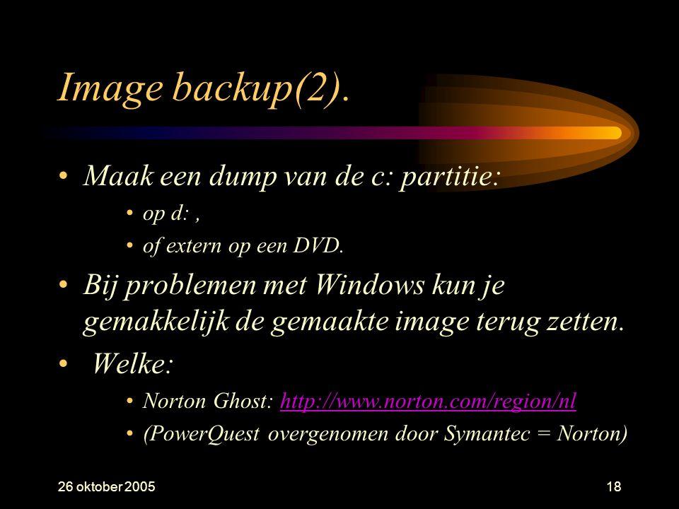 26 oktober 200518 Image backup(2). •Maak een dump van de c: partitie: •op d:, •of extern op een DVD. •Bij problemen met Windows kun je gemakkelijk de