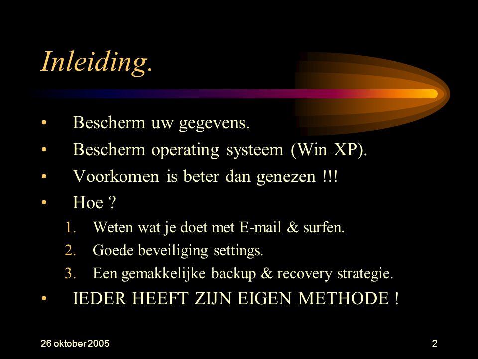 26 oktober 20052 Inleiding. •Bescherm uw gegevens. •Bescherm operating systeem (Win XP). •Voorkomen is beter dan genezen !!! •Hoe ? 1.Weten wat je doe