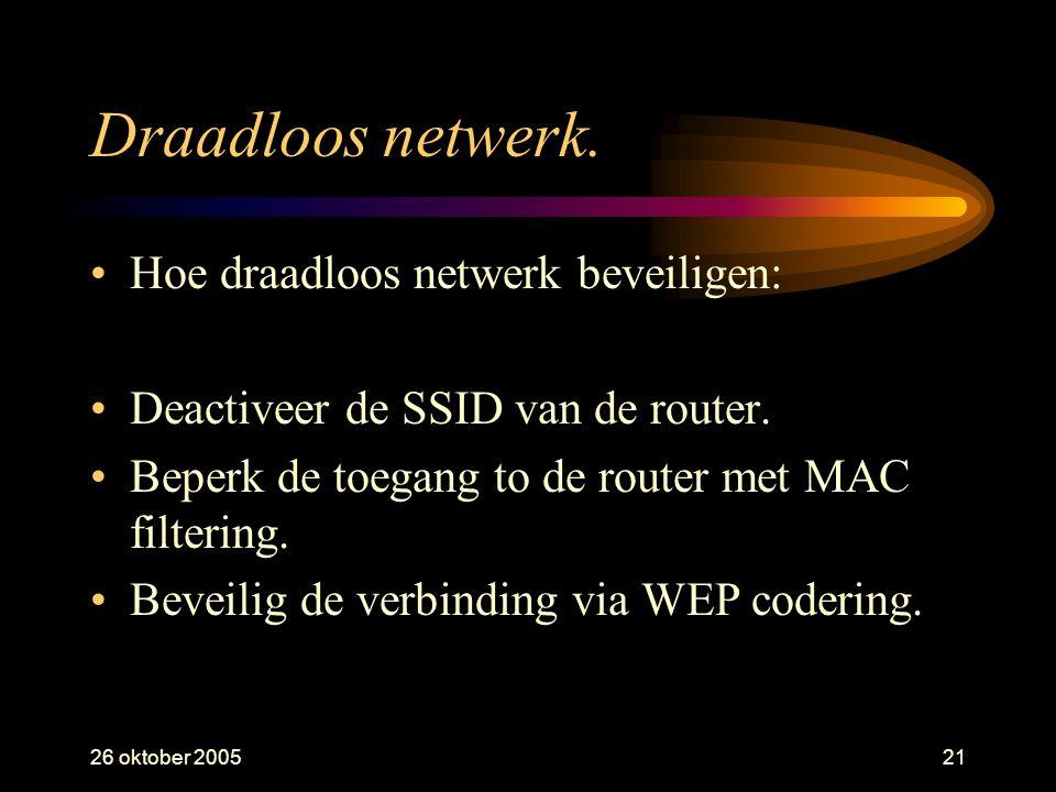 26 oktober 200521 Draadloos netwerk. •Hoe draadloos netwerk beveiligen: •Deactiveer de SSID van de router. •Beperk de toegang to de router met MAC fil