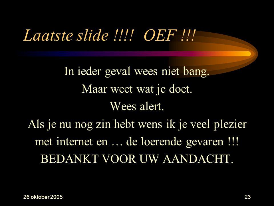 26 oktober 200523 Laatste slide !!!. OEF !!. In ieder geval wees niet bang.