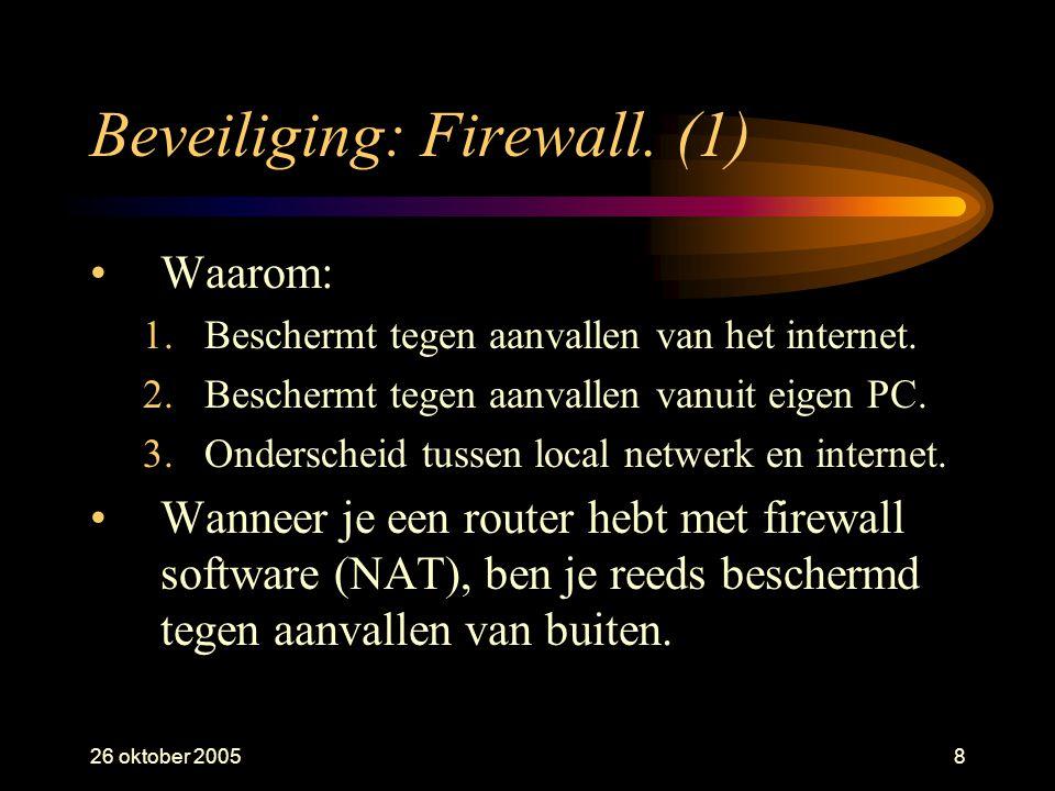 26 oktober 20058 Beveiliging: Firewall. (1) •Waarom: 1.Beschermt tegen aanvallen van het internet. 2.Beschermt tegen aanvallen vanuit eigen PC. 3.Onde