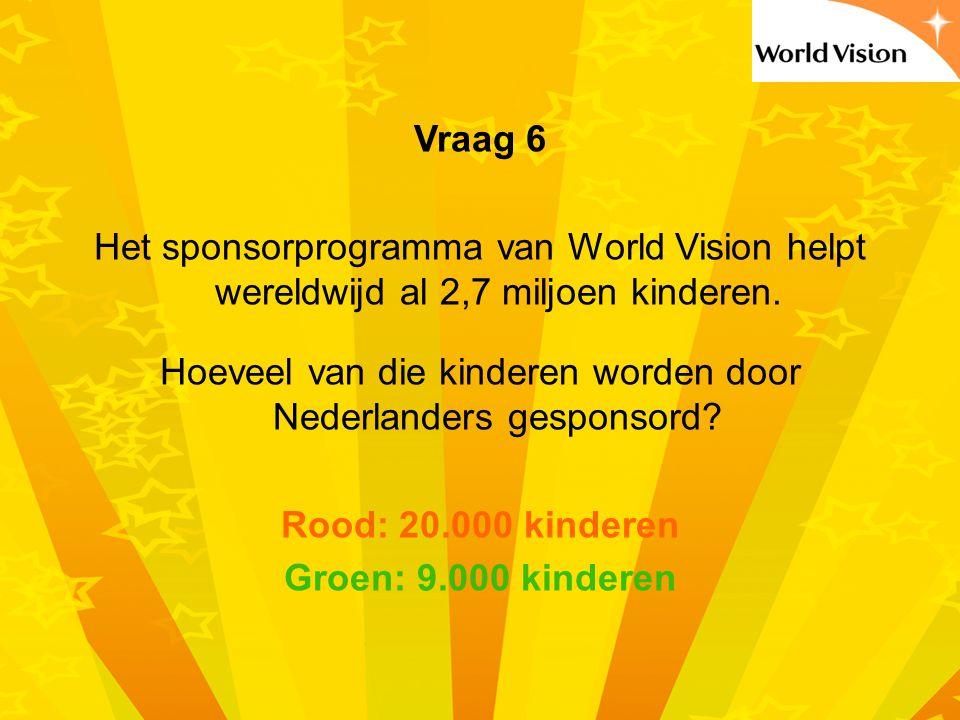 Vraag 6 Het sponsorprogramma van World Vision helpt wereldwijd al 2,7 miljoen kinderen.