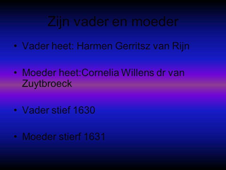 Zijn vader en moeder •Vader heet: Harmen Gerritsz van Rijn •Moeder heet:Cornelia Willens dr van Zuytbroeck •Vader stief 1630 •Moeder stierf 1631