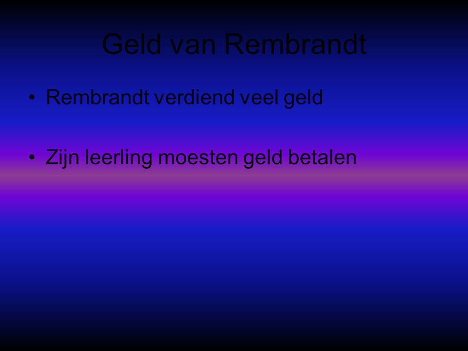 Geld van Rembrandt •Rembrandt verdiend veel geld •Zijn leerling moesten geld betalen