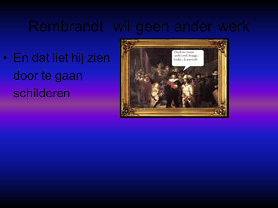 Rembrandt wil geen ander werk •En dat liet hij zien door te gaan schilderen