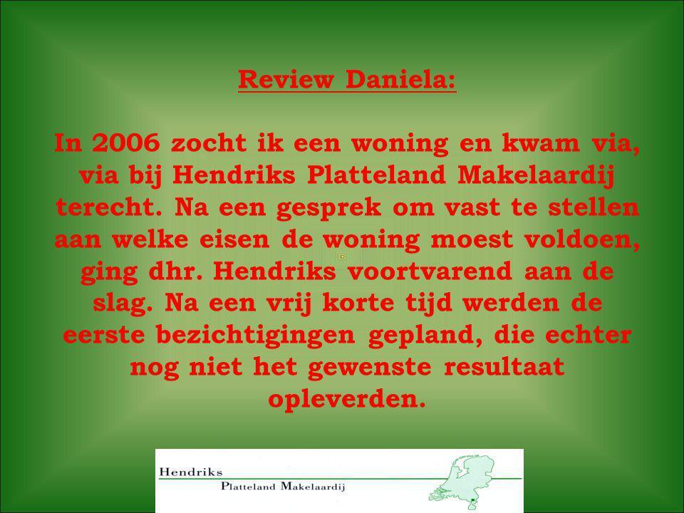 Review Daniela: In 2006 zocht ik een woning en kwam via, via bij Hendriks Platteland Makelaardij terecht. Na een gesprek om vast te stellen aan welke