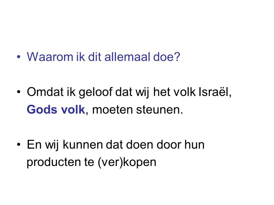 •Waarom ik dit allemaal doe? •Omdat ik geloof dat wij het volk Israël, Gods volk, moeten steunen. •En wij kunnen dat doen door hun producten te (ver)k