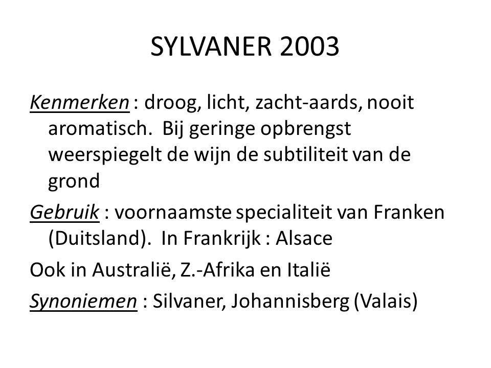 SYLVANER 2003 Kenmerken : droog, licht, zacht-aards, nooit aromatisch. Bij geringe opbrengst weerspiegelt de wijn de subtiliteit van de grond Gebruik