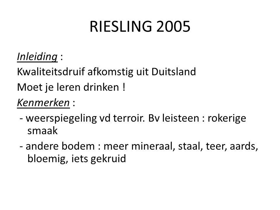 RIESLING 2005 Inleiding : Kwaliteitsdruif afkomstig uit Duitsland Moet je leren drinken ! Kenmerken : - weerspiegeling vd terroir. Bv leisteen : roker