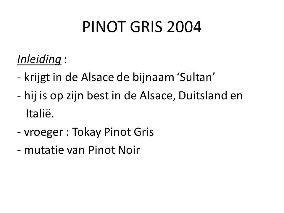 PINOT GRIS 2004 Inleiding : - krijgt in de Alsace de bijnaam 'Sultan' - hij is op zijn best in de Alsace, Duitsland en Italië. - vroeger : Tokay Pinot