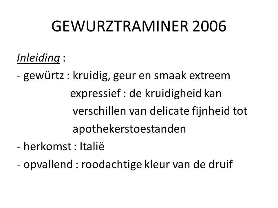 GEWURZTRAMINER 2006 Inleiding : - gewürtz : kruidig, geur en smaak extreem expressief : de kruidigheid kan verschillen van delicate fijnheid tot apoth