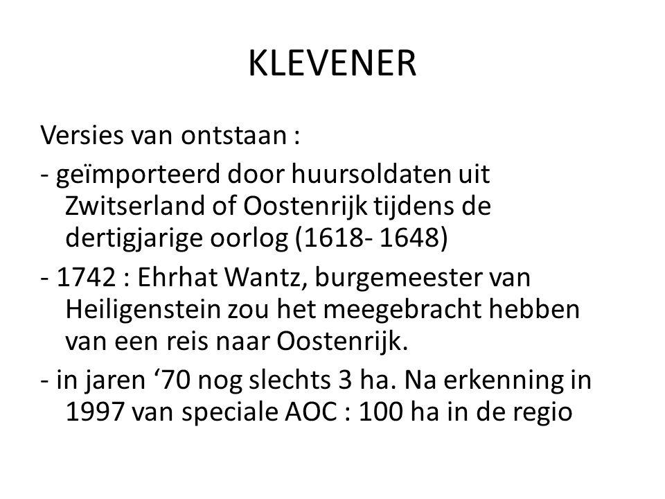 KLEVENER Versies van ontstaan : - geïmporteerd door huursoldaten uit Zwitserland of Oostenrijk tijdens de dertigjarige oorlog (1618- 1648) - 1742 : Eh