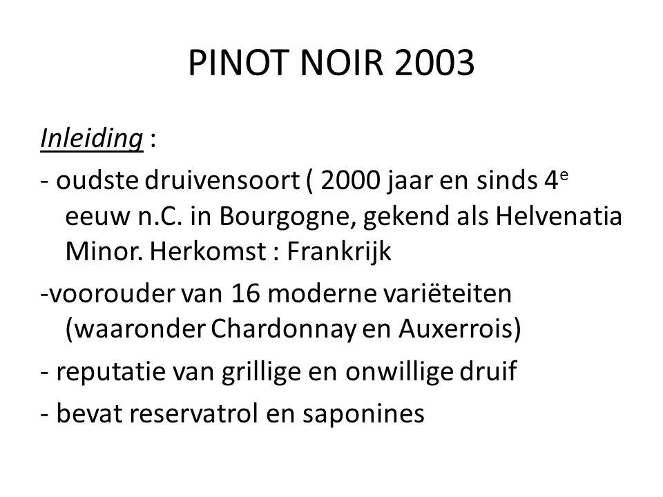 PINOT NOIR 2003 Inleiding : - oudste druivensoort ( 2000 jaar en sinds 4 e eeuw n.C. in Bourgogne, gekend als Helvenatia Minor. Herkomst : Frankrijk -