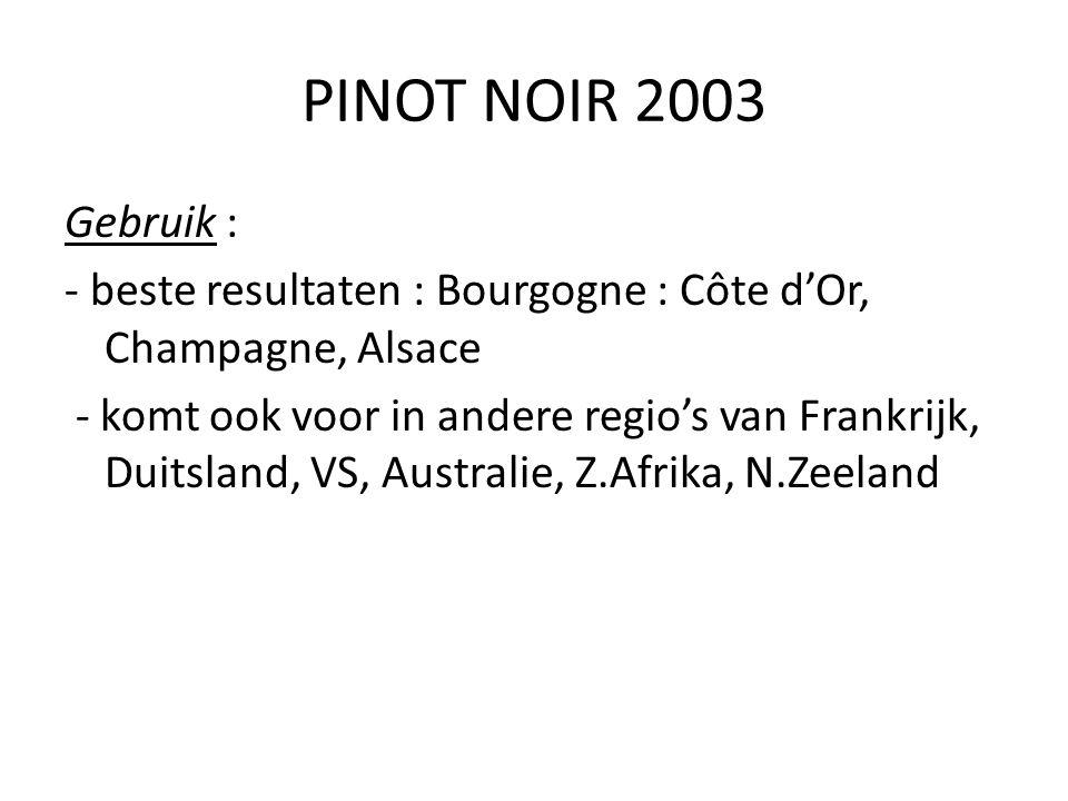 PINOT NOIR 2003 Gebruik : - beste resultaten : Bourgogne : Côte d'Or, Champagne, Alsace - komt ook voor in andere regio's van Frankrijk, Duitsland, VS