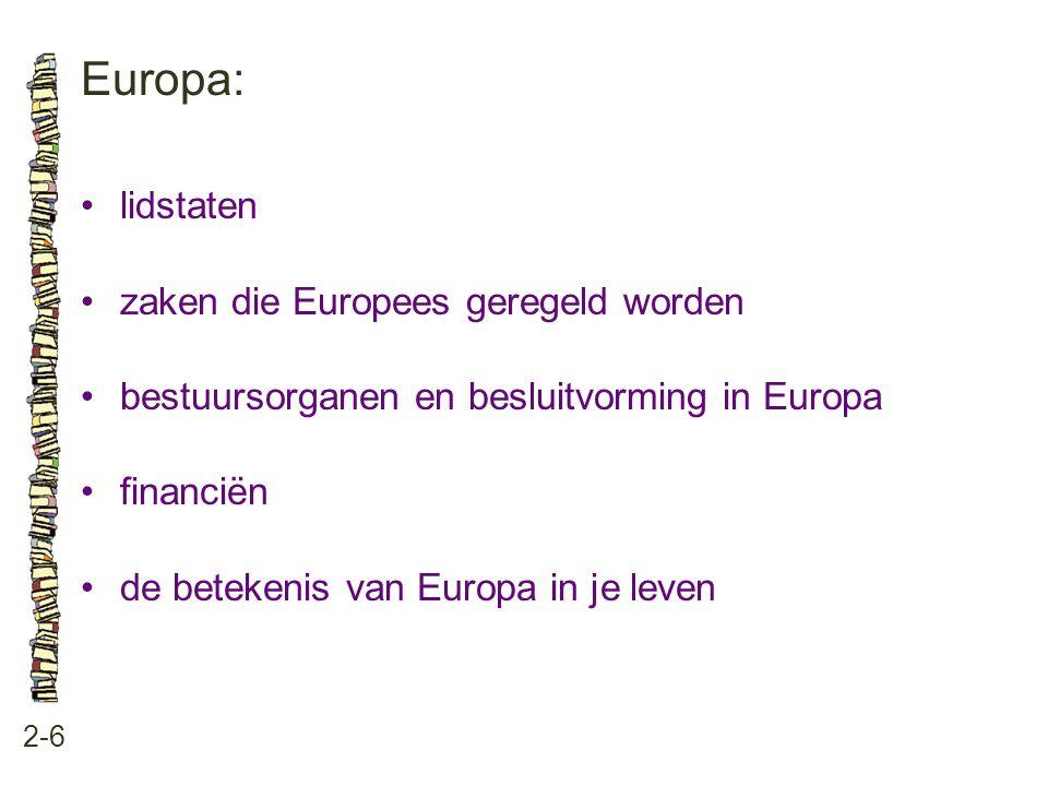 Europa: 2-6 •lidstaten •zaken die Europees geregeld worden •bestuursorganen en besluitvorming in Europa •financiën •de betekenis van Europa in je leve