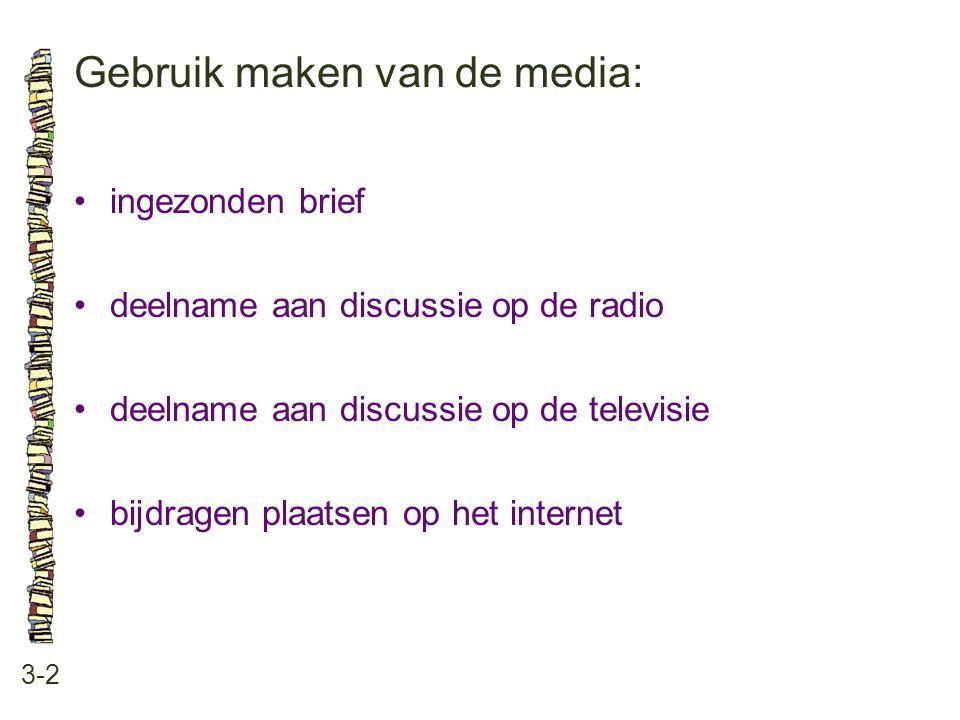 Gebruik maken van de media: 3-2 •ingezonden brief •deelname aan discussie op de radio •deelname aan discussie op de televisie •bijdragen plaatsen op h