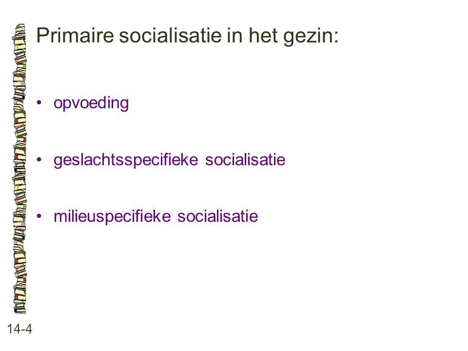 Primaire socialisatie in het gezin: 14-4 •opvoeding •geslachtsspecifieke socialisatie •milieuspecifieke socialisatie