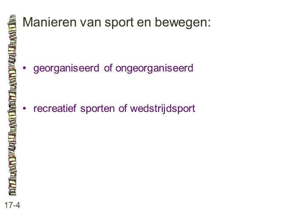 Manieren van sport en bewegen: 17-4 •georganiseerd of ongeorganiseerd •recreatief sporten of wedstrijdsport
