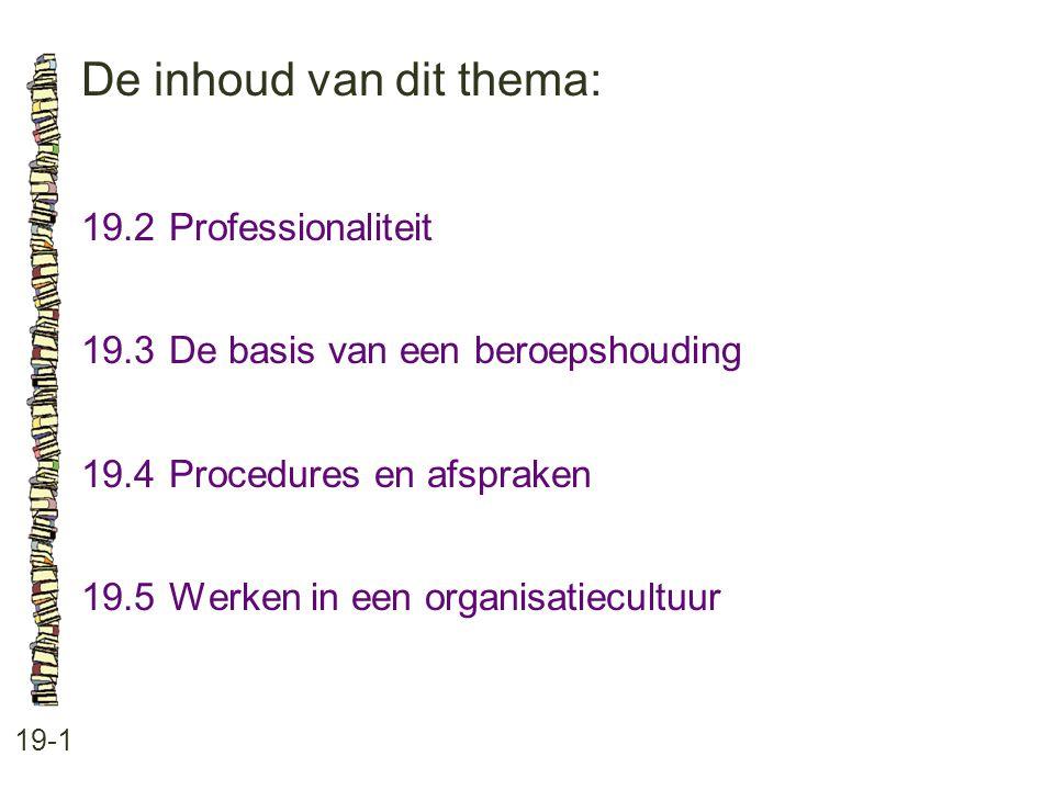 De inhoud van dit thema: 19-1 19.2Professionaliteit 19.3 De basis van een beroepshouding 19.4 Procedures en afspraken 19.5 Werken in een organisatiecu