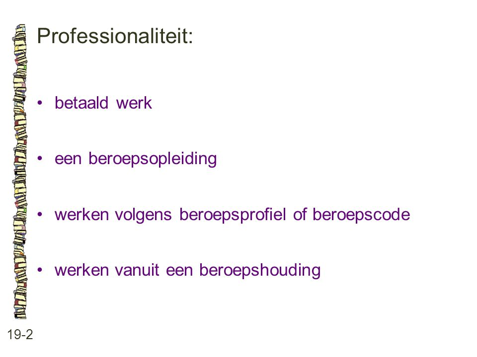 Professionaliteit: 19-2 •betaald werk •een beroepsopleiding •werken volgens beroepsprofiel of beroepscode •werken vanuit een beroepshouding