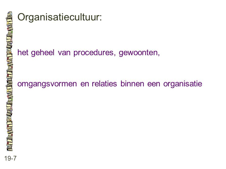 Organisatiecultuur: 19-7 het geheel van procedures, gewoonten, omgangsvormen en relaties binnen een organisatie