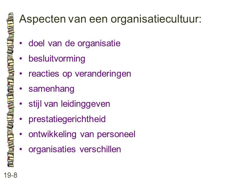 Aspecten van een organisatiecultuur: 19-8 •doel van de organisatie •besluitvorming •reacties op veranderingen •samenhang •stijl van leidinggeven •pres