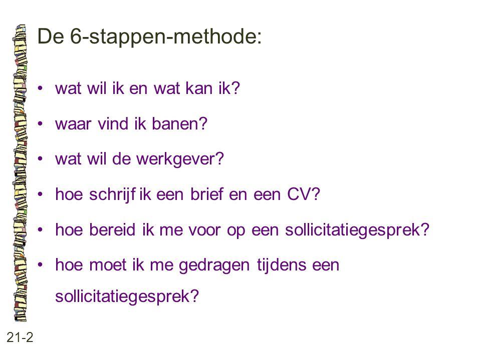 De 6-stappen-methode: 21-2 •wat wil ik en wat kan ik? •waar vind ik banen? •wat wil de werkgever? •hoe schrijf ik een brief en een CV? •hoe bereid ik