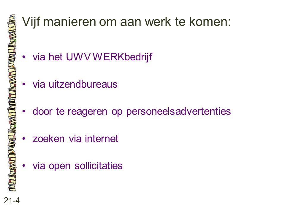 Vijf manieren om aan werk te komen: 21-4 •via het UWV WERKbedrijf •via uitzendbureaus •door te reageren op personeelsadvertenties •zoeken via internet