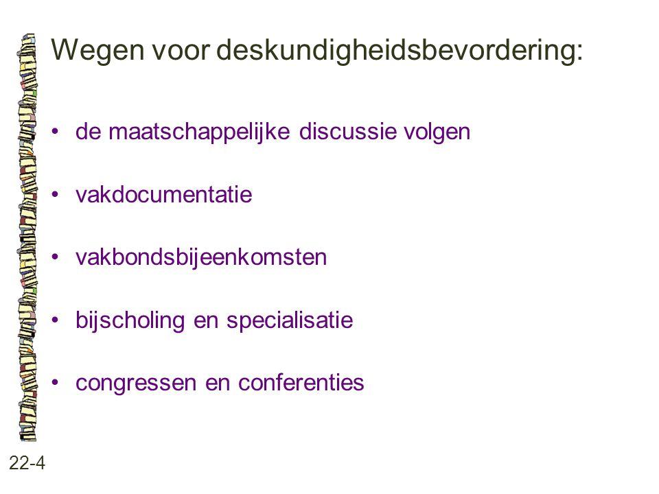Wegen voor deskundigheidsbevordering: 22-4 •de maatschappelijke discussie volgen •vakdocumentatie •vakbondsbijeenkomsten •bijscholing en specialisatie