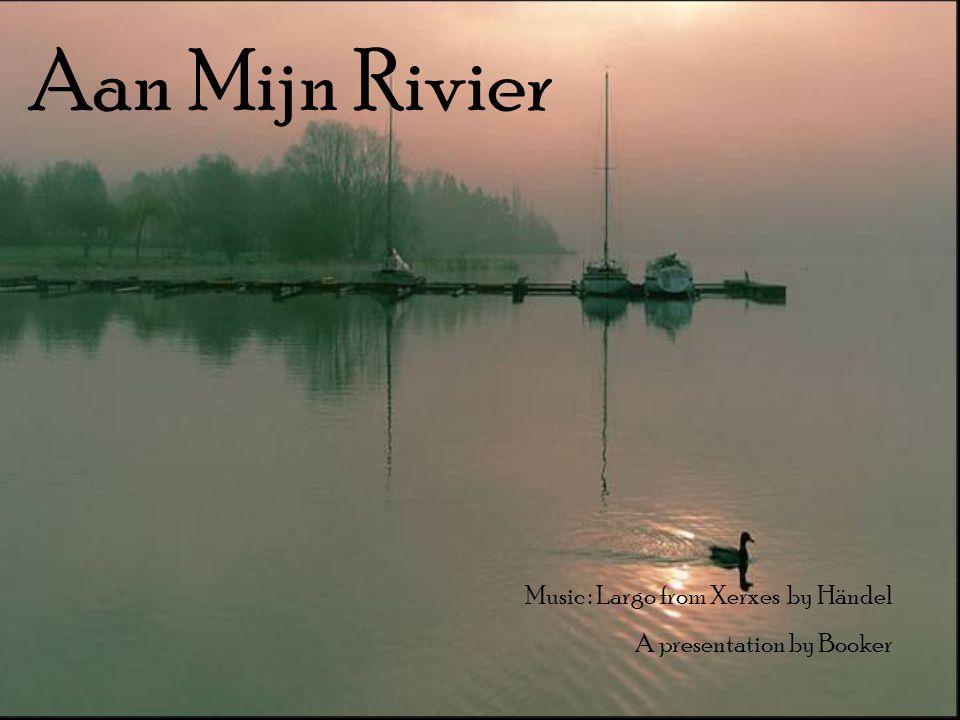 Aan Mijn Rivier Music : Largo from Xerxes by Händel A presentation by Booker