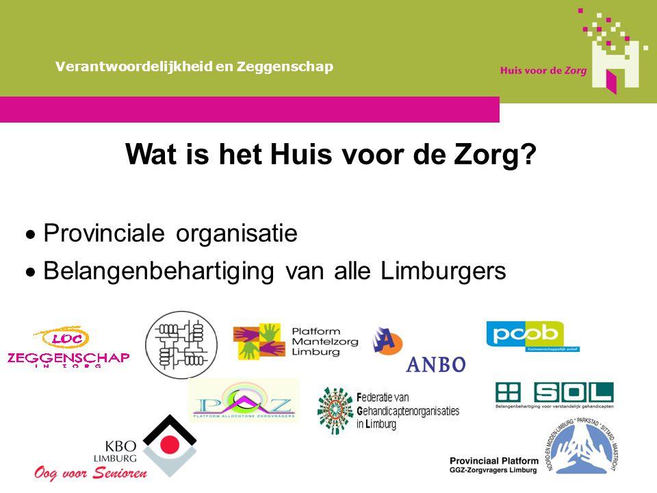 Wat is het Huis voor de Zorg?  Provinciale organisatie  Belangenbehartiging van alle Limburgers Verantwoordelijkheid en Zeggenschap