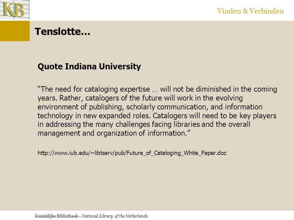 Koninklijke Bibliotheek – National Library of the Netherlands Vinden & Verbinden Tenslotte… Quote Indiana University The need for cataloging expertise … will not be diminished in the coming years.