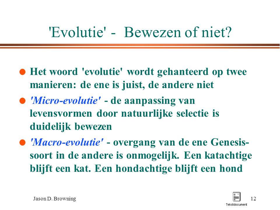 Jason D. Browning12 'Evolutie' - Bewezen of niet? l Het woord 'evolutie' wordt gehanteerd op twee manieren: de ene is juist, de andere niet l 'Micro-e