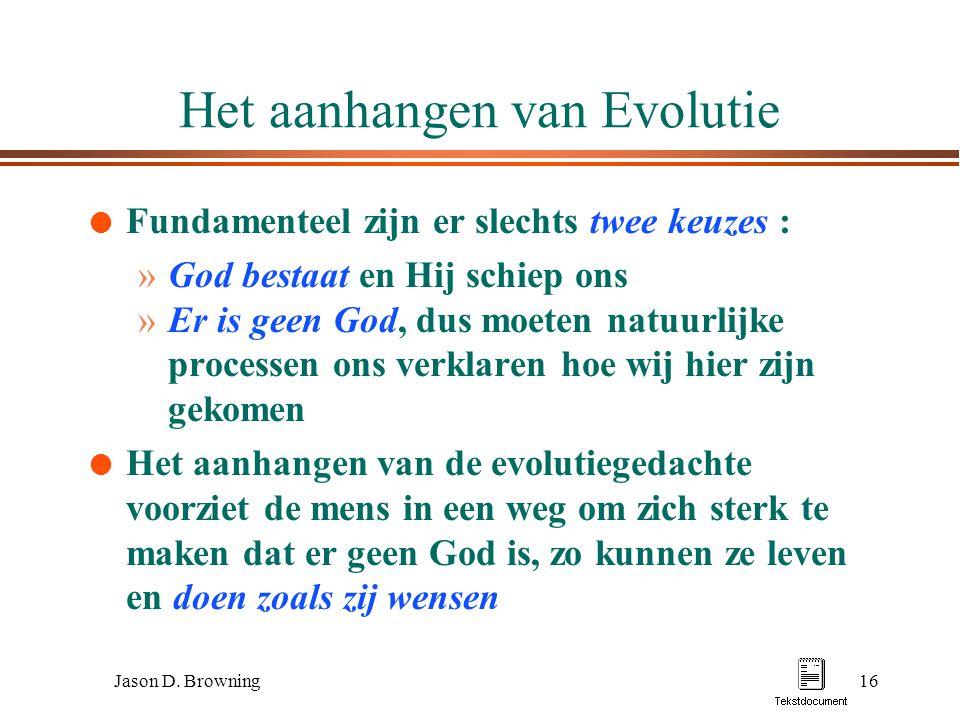 Jason D. Browning16 Het aanhangen van Evolutie l Fundamenteel zijn er slechts twee keuzes : »God bestaat en Hij schiep ons »Er is geen God, dus moeten