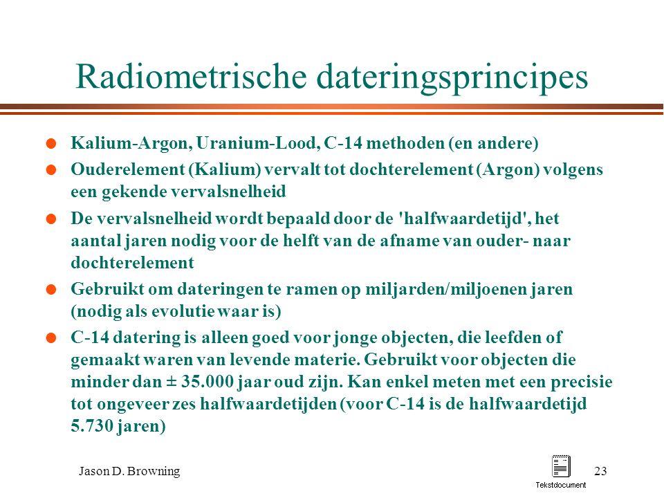 Jason D. Browning23 Radiometrische dateringsprincipes l Kalium-Argon, Uranium-Lood, C-14 methoden (en andere) l Ouderelement (Kalium) vervalt tot doch